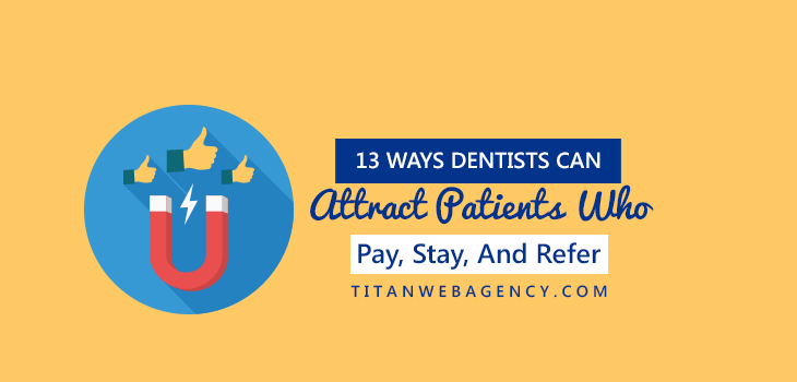 13 Ways Dentists Can Attract Patients Who Pay, Stay, And Refer