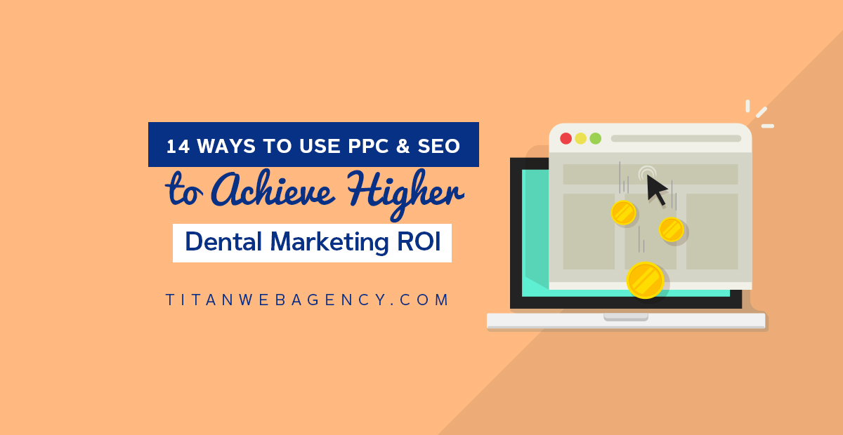 14 Ways to Use PPC & SEO to Achieve Higher Dental Marketing ROI