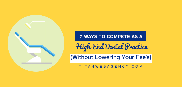 7 Ways to Compete As A High-End Dental Practice (Without Lowering Your Fee's)