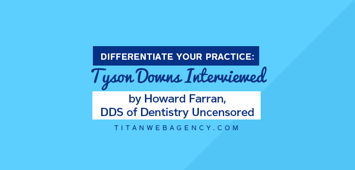 Differentiate Your Practice: Tyson Downs Interviewed By Howard Farran, DDS Of Dentistry of Dentistry Uncensored
